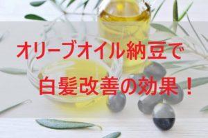 オリーブオイル納豆で白髪改善の効果