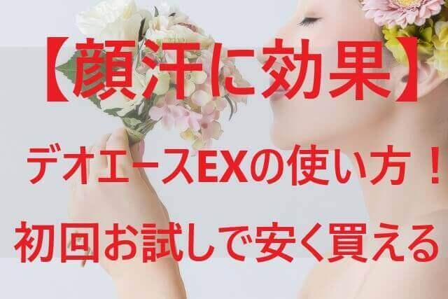 【顔汗に効果】デオエースEXの使い方!初回お試しで安く買える!
