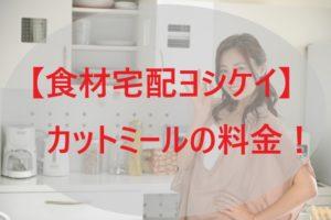 「ヨシケイ」カットミールの料金