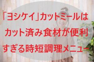 「ヨシケイ」カットミールはカット済み食材が便利すぎる時短調理メニュー