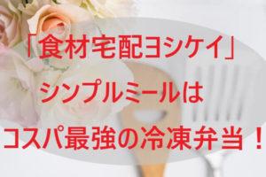 「ヨシケイ」シンプルミールはコスパ最強の冷凍弁当