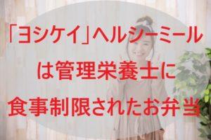 「ヨシケイ」ヘルシーミールは管理栄養士に食事制限されたお弁当