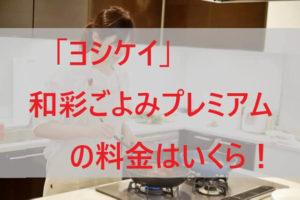 「ヨシケイ」和彩ごよみプレミアムの料金