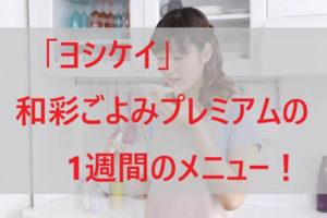 「ヨシケイ」和彩ごよみプレミアムの1週間のメニュー