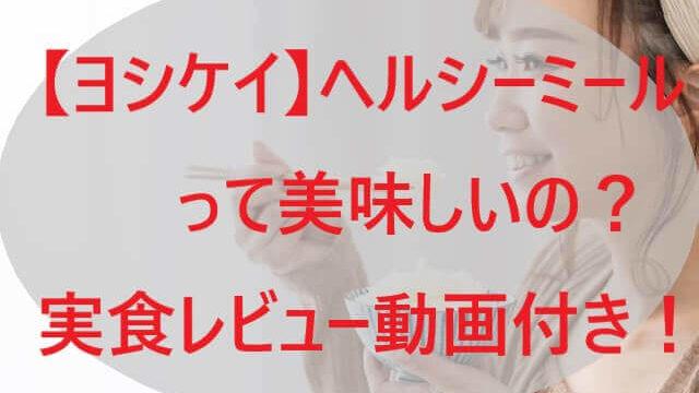 【ヨシケイ】ヘルシーミールって美味しいの?【実食レビュー動画付き!】