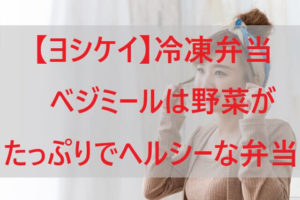 【ヨシケイ】冷凍弁当ベジミールは野菜がたっぷりでヘルシーなお弁当