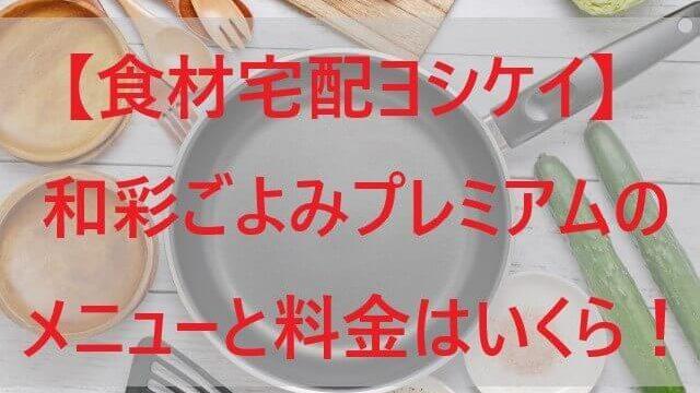 【ヨシケイ】和彩ごよみプレミアムのメニューと料金はいくら!