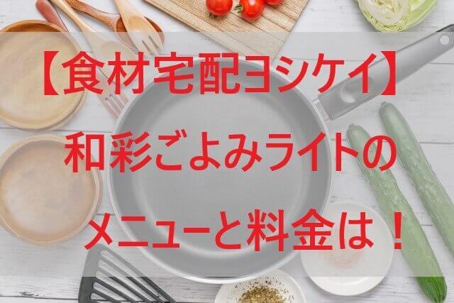 【ヨシケイ】和彩ごよみライトのメニューと料金は!和食の時短調理!