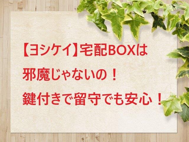 【ヨシケイ】宅配ボックスは邪魔じゃないの!鍵付きで留守でも安全!