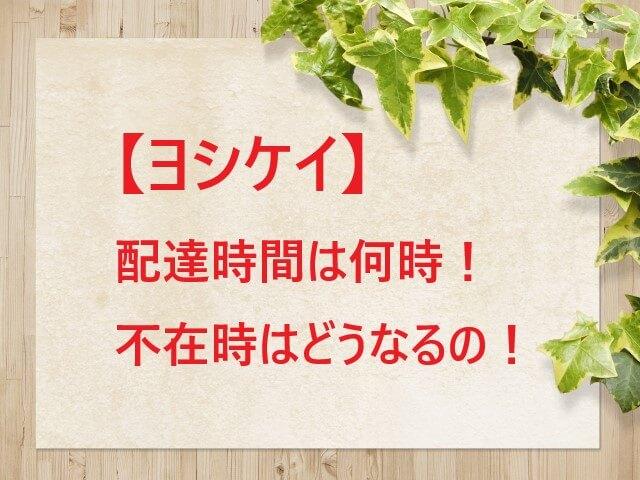 【ヨシケイ】配達時間は何時!指定はできるの!不在時はどうなるの!