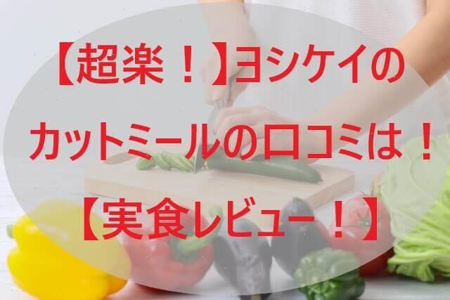 【超楽!】ヨシケイのカットミールの口コミは!【実食レビュー!】