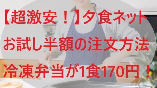 【超激安!】夕食ネットお試し半額の注文方法!冷凍弁当が1食170円!