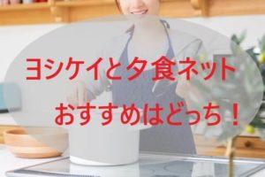 ヨシケイと夕食ネットおすすめはどっち