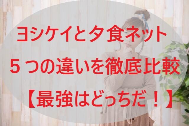 ヨシケイと夕食ネット5つの違いを徹底比較!【最強はどっちだ!】」