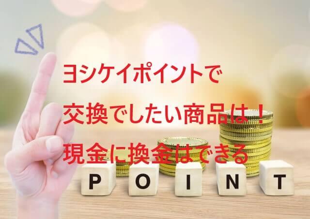 ヨシケイのポイントで交換したい商品は!現金に換金はできるの!