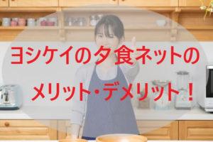 ヨシケイの夕食ネットのメリット・デメリット