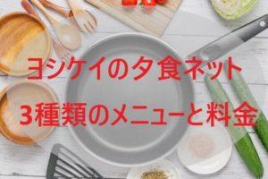 ヨシケイの夕食ネット 3種類のメニューと料金