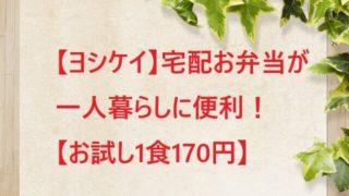 ヨシケイの宅配お弁当が一人暮らしに便利【お試し1食170円】