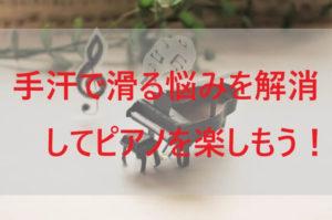 手汗で滑る悩みを解消してピアノを楽しもう