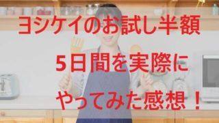 ヨシケイのお試し半額5日間を実際にやってみた感想!【有りか無しか!】
