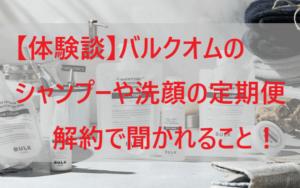 【体験談】バルクオム(BULK HOMME)シャンプーや洗顔の定期便解約で聞かれること