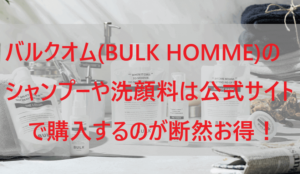 バルクオム(BULK HOMME)のシャンプーや洗顔料は公式サイトで購入するのが断然お得