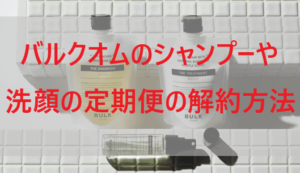 バルクオム(BULK HOMME)シャンプーや洗顔の定期便の解約方法