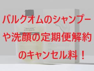 バルクオム(BULK HOMME)シャンプーや洗顔の定期便解約のキャンセル料