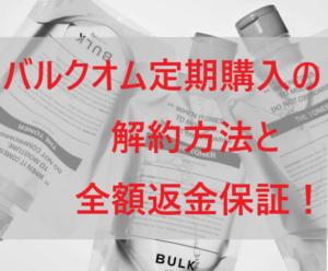 バルクオム(BULK HOMME)定期購入の解約方法と全額返金保証