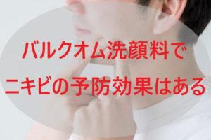 バルクオム洗顔料でニキビの予防効果はある