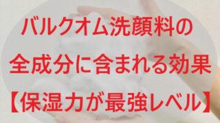 バルクオム洗顔料の全成分に含まれる効果!【保湿力が最強レベル!】